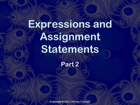 Copyright © 2003-2014 by Curt Hill Expressions and Assignment Statements Part 2.