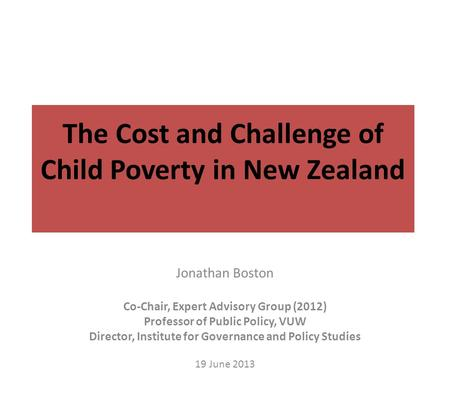 The Cost and Challenge of <strong>Child</strong> Poverty in New Zealand Jonathan Boston Co-Chair, Expert Advisory Group (2012) Professor of Public Policy, VUW Director,