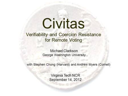 Civitas Verifiability and Coercion Resistance for Remote Voting Virginia Tech NCR September 14, 2012 Michael Clarkson George Washington University with.