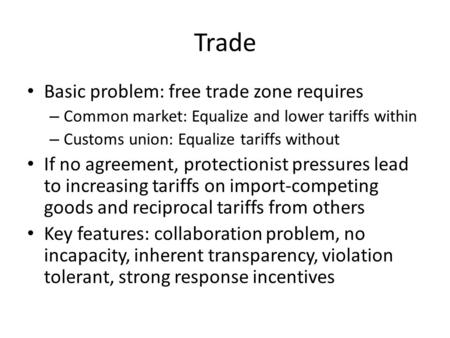 Trade Basic problem: free trade zone requires – Common market: Equalize and lower tariffs within – Customs union: Equalize tariffs without If no agreement,