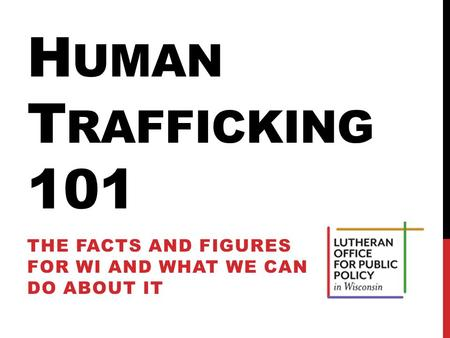 H UMAN T RAFFICKING 101 THE FACTS AND FIGURES FOR WI AND WHAT WE CAN DO ABOUT IT.