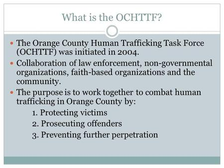 What is the OCHTTF? The Orange County Human Trafficking Task Force (OCHTTF) was initiated in 2004. Collaboration of law enforcement, non-governmental organizations,