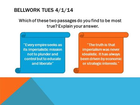 "Bellwork Tues 4/1/14 Which of these two passages do you find to be most true? Explain your answer. ""Every empire seeks as its imperialistic mission not."