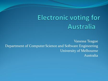 Vanessa Teague Department of Computer Science and Software Engineering University of Melbourne Australia.