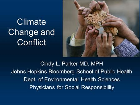 Climate Change and Conflict Cindy L. Parker MD, MPH Johns Hopkins Bloomberg School of Public Health Dept. of Environmental Health Sciences Physicians for.