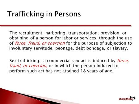 Trafficking in Persons Trafficking in Persons The recruitment, harboring, transportation, provision, or obtaining of a person for labor or services, through.