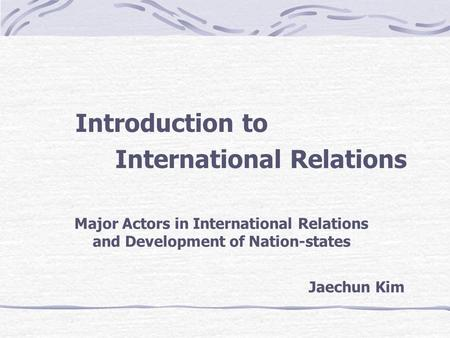 Introduction to International Relations Major Actors in International Relations and Development of Nation-states Jaechun Kim.