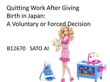Quitting Work After Giving Birth in Japan: A Voluntary or Forced Decision B12670 SATO AI.