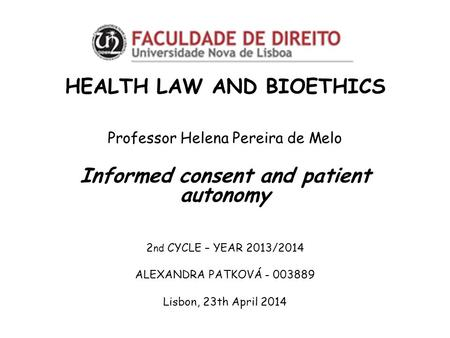 HEALTH LAW AND BIOETHICS Professor Helena Pereira de Melo Informed consent and patient autonomy 2 nd CYCLE – YEAR 2013/2014 ALEXANDRA PATKOVÁ - 003889.