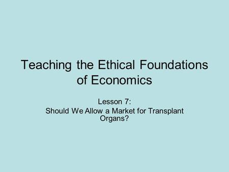 Teaching the Ethical Foundations of Economics Lesson 7: Should We Allow a Market for Transplant Organs?