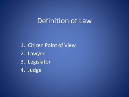 Definition of Law 1.Citizen Point of View 2.Lawyer 3.Legislator 4.Judge.