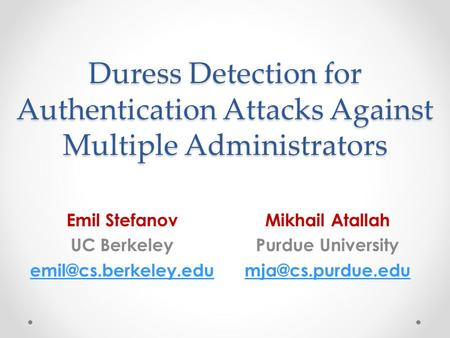 Duress Detection for Authentication Attacks Against Multiple Administrators Emil Stefanov UC Berkeley Mikhail Atallah Purdue University.