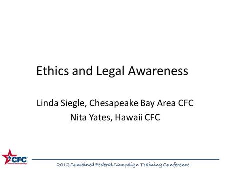 2012 Combined Federal Campaign Training Conference Ethics and Legal Awareness Linda Siegle, Chesapeake Bay Area CFC Nita Yates, Hawaii CFC 2012 Combined.