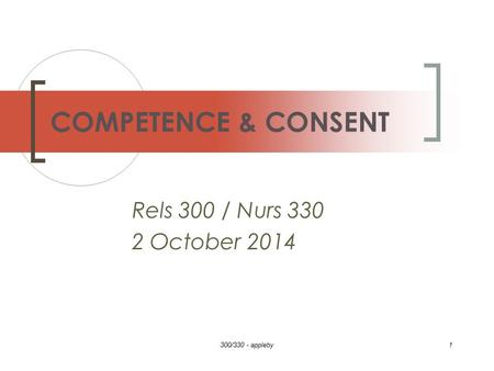 Rels 300 / Nurs 330 2 October 2014 300/330 - appleby1 COMPETENCE & CONSENT.