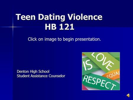 Teen Dating Violence HB 121 Denton High School Student Assistance Counselor Click on image to begin presentation.