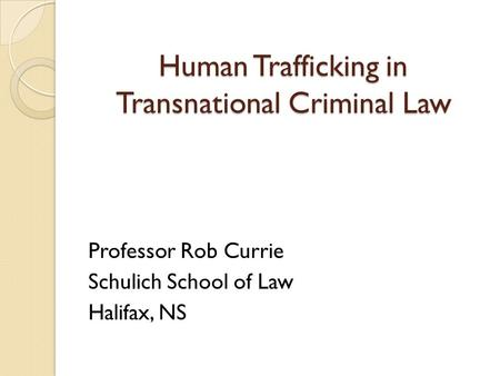 Human Trafficking in Transnational Criminal Law Professor Rob Currie Schulich School of Law Halifax, NS.