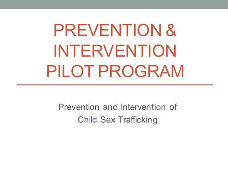 PREVENTION & INTERVENTION PILOT PROGRAM Prevention and Intervention of Child Sex Trafficking.