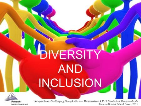 DIVERSITY AND INCLUSION Adapted from: Challenging Homophobia and Heterosexism: A K-12 Curriculum Resource Guide. Toronto District School Board, 2011.