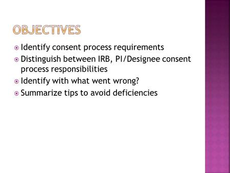  Identify consent process requirements  Distinguish between IRB, PI/Designee consent process responsibilities  Identify with what went wrong?  Summarize.