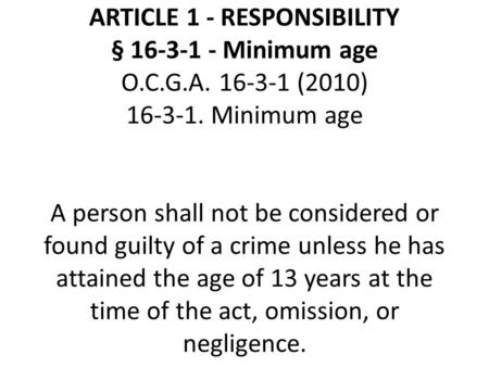 ARTICLE 1 - RESPONSIBILITY § 16-3-1 - Minimum age O.C.G.A. 16-3-1 (2010) 16-3-1. Minimum age A person shall not be considered or found guilty of a crime.