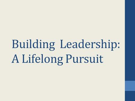 Building Leadership: A Lifelong Pursuit. Goal: To encourage you to build your full leadership potential To recognize and learn from leaders To know leadership.