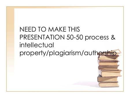 NEED TO MAKE THIS PRESENTATION 50-50 process & intellectual property/plagiarism/authorship.