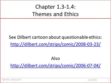 CptS 401, Spring 2011 1/18/2011 Chapter 1.3-1.4: Themes and Ethics See Dilbert cartoon about questionable ethics: