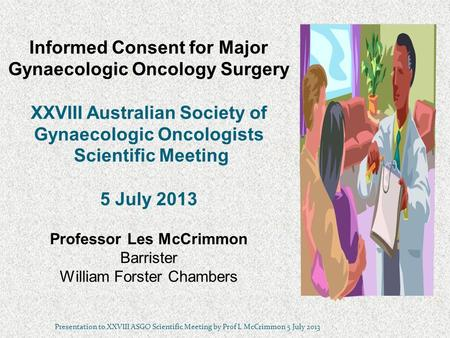 Informed Consent for Major Gynaecologic Oncology Surgery XXVIII Australian Society of Gynaecologic Oncologists Scientific Meeting 5 July 2013 Professor.