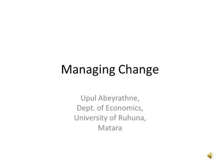 Managing Change Upul Abeyrathne, Dept. of Economics, University of Ruhuna, Matara.