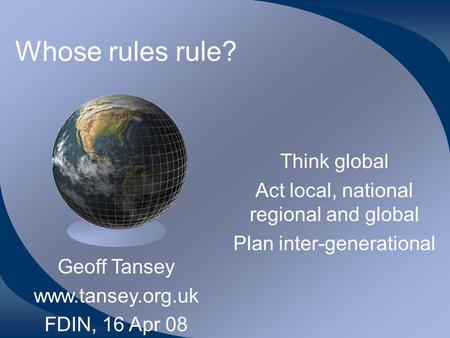 Whose rules rule? Think global Act local, national regional and global Plan inter-generational Geoff Tansey www.tansey.org.uk FDIN, 16 Apr 08.