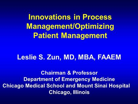 Innovations in Process Management/Optimizing Patient Management Leslie S. Zun, MD, MBA, FAAEM Chairman & Professor Department of Emergency Medicine Chicago.