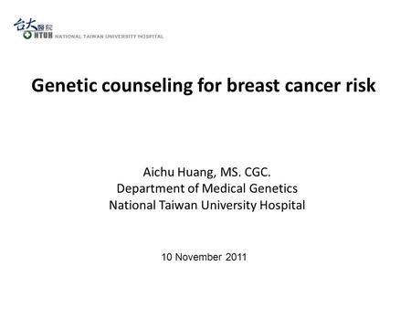 10 November 2011 Genetic counseling for breast cancer risk Aichu Huang, MS. CGC. Department of Medical Genetics National Taiwan University Hospital.