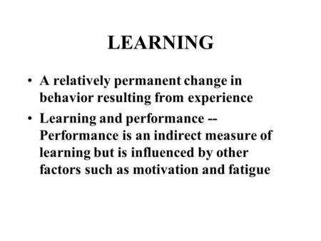 LEARNING A relatively permanent change in behavior resulting from experience Learning and performance -- Performance is an indirect measure of learning.