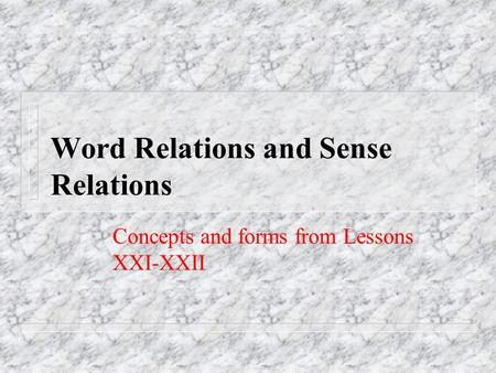 Word Relations and Sense Relations Concepts and forms from Lessons XXI-XXII.