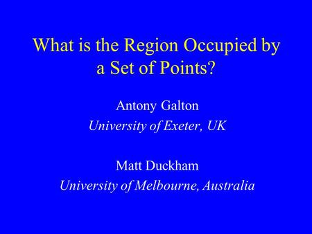 What is the Region Occupied by a Set of Points? Antony Galton University of Exeter, UK Matt Duckham University of Melbourne, Australia.