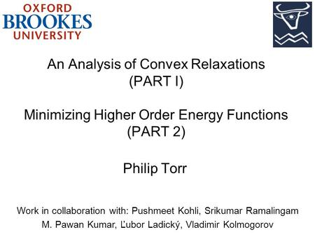 An Analysis of Convex Relaxations (PART I) Minimizing Higher Order Energy Functions (PART 2) Philip Torr Work in collaboration with: Pushmeet Kohli, Srikumar.