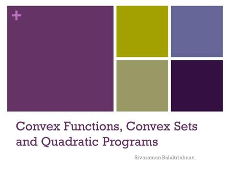 + Convex Functions, Convex Sets and Quadratic Programs Sivaraman Balakrishnan.
