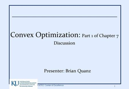 A KTEC Center of Excellence 1 Convex Optimization: Part 1 of Chapter 7 Discussion Presenter: Brian Quanz.