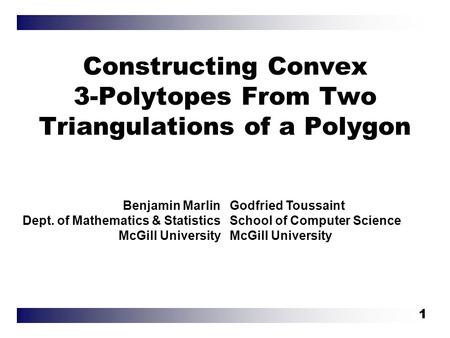 1 Constructing Convex 3-Polytopes From Two Triangulations of a Polygon Benjamin Marlin Dept. of Mathematics & Statistics McGill University Godfried Toussaint.