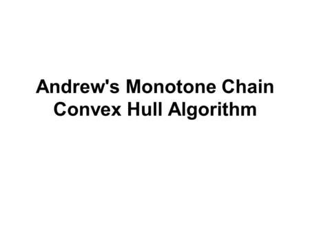 Andrew's Monotone Chain Convex Hull Algorithm. Andrew's Monotone Chain Scan A left-to-right variant of Graham's scan Discovered by Andrew in 1979 Using.