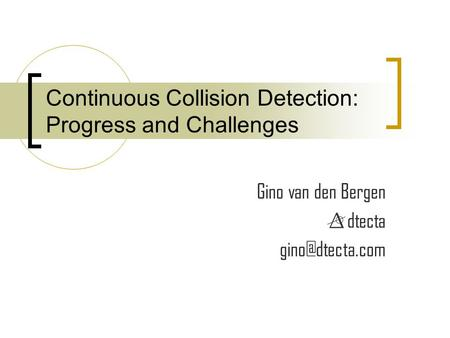 Continuous Collision Detection: Progress and Challenges Gino van den Bergen dtecta