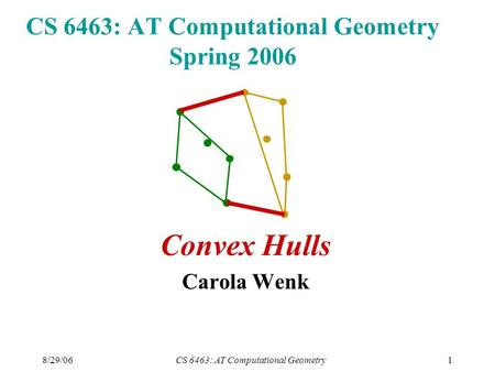 8/29/06CS 6463: AT Computational Geometry1 CS 6463: AT Computational Geometry Spring 2006 Convex Hulls Carola Wenk.