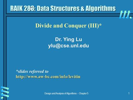 Design and Analysis of Algorithms – Chapter 51 Divide and Conquer (III)* Dr. Ying Lu RAIK 283: Data Structures & Algorithms *slides referred.