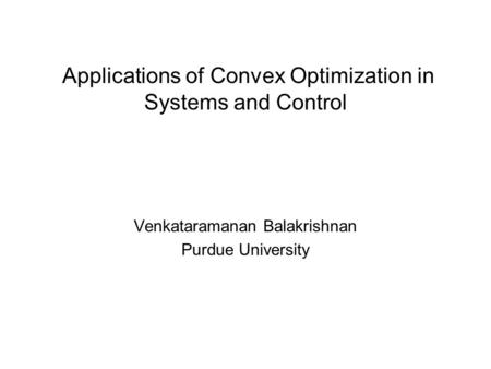 Venkataramanan Balakrishnan Purdue University Applications of Convex Optimization in Systems and Control.