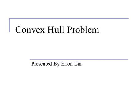 Convex Hull Problem Presented By Erion Lin. Outline Convex Hull Problem Voronoi Diagram Fermat Point.