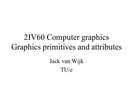 2IV60 Computer graphics Graphics primitives and attributes Jack van Wijk TU/e.