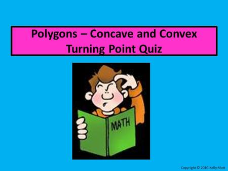 Polygons – Concave and Convex Turning Point Quiz Copyright © 2010 Kelly Mott.