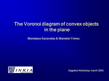 The Voronoi diagram of convex objects in the plane Menelaos Karavelas & Mariette Yvinec Dagsthul Workshop, march 2003.