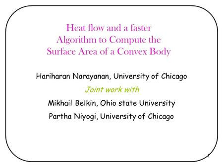 1 Heat flow and a faster Algorithm to Compute the Surface Area of a Convex Body Hariharan Narayanan, University of Chicago Joint work with Mikhail Belkin,