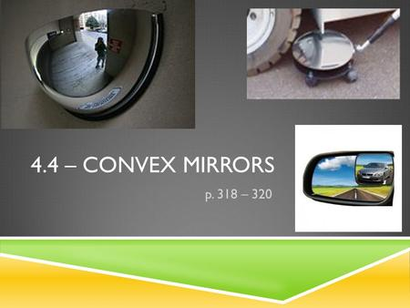 4.4 – CONVEX MIRRORS p. 318 – 320. HOW ARE CONVEX MIRRORS DIFFERENT FROM CONCAVE ONES?  Both mirrors are curved  Convex is shaped so the middle of the.
